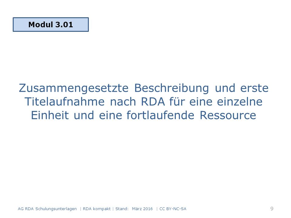 Zusammengesetzte Beschreibung und erste Titelaufnahme nach RDA für eine einzelne Einheit und eine fortlaufende Ressource Modul 3.01 AG RDA Schulungsunterlagen | RDA kompakt | Stand: März 2016 | CC BY-NC-SA 9
