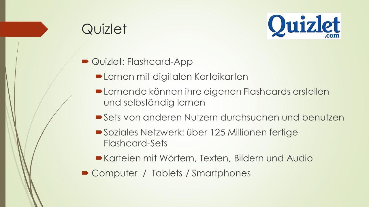 Quizlet  Quizlet: Flashcard-App  Lernen mit digitalen Karteikarten  Lernende können ihre eigenen Flashcards erstellen und selbständig lernen  Sets von anderen Nutzern durchsuchen und benutzen  Soziales Netzwerk: über 125 Millionen fertige Flashcard-Sets  Karteien mit Wörtern, Texten, Bildern und Audio  Computer / Tablets / Smartphones