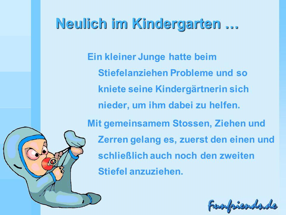 Neulich im Kindergarten … Ein kleiner Junge hatte beim Stiefelanziehen Probleme und so kniete seine Kindergärtnerin sich nieder, um ihm dabei zu helfen.