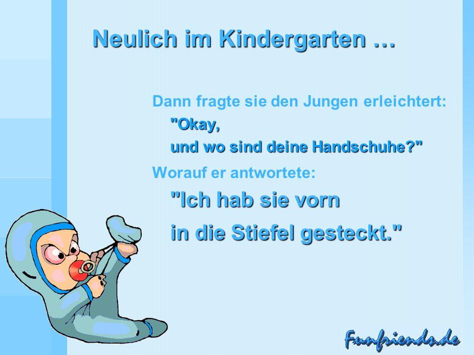 Neulich im Kindergarten … Okay, und wo sind deine Handschuhe Dann fragte sie den Jungen erleichtert: Okay, und wo sind deine Handschuhe Ich hab sie vorn in die Stiefel gesteckt. Worauf er antwortete: Ich hab sie vorn in die Stiefel gesteckt. verteilt durch www.funmail2u.dewww.funmail2u.de