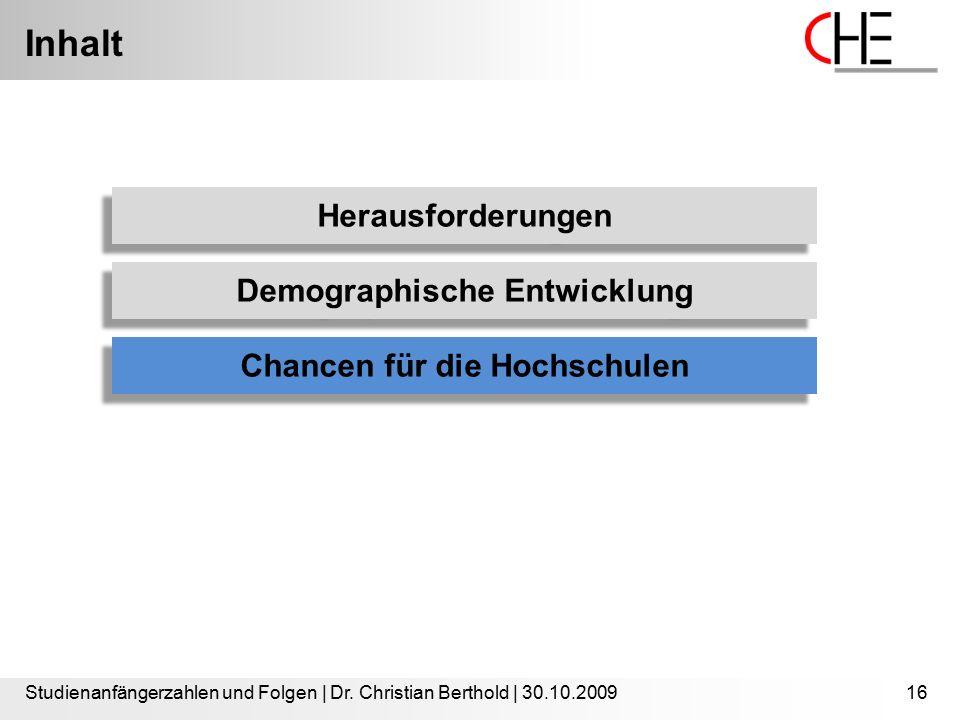 Inhalt Studienanfängerzahlen und Folgen | Dr. Christian Berthold | 30.10.200916 Herausforderungen Demographische Entwicklung Chancen für die Hochschul