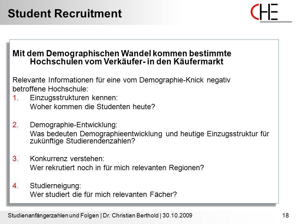 Student Recruitment Studienanfängerzahlen und Folgen | Dr. Christian Berthold | 30.10.200918 Mit dem Demographischen Wandel kommen bestimmte Hochschul
