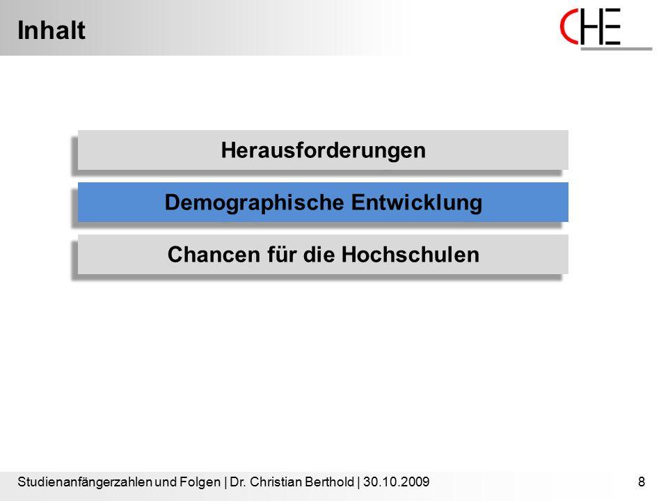 Inhalt Studienanfängerzahlen und Folgen | Dr. Christian Berthold | 30.10.20098 Herausforderungen Demographische Entwicklung Chancen für die Hochschule