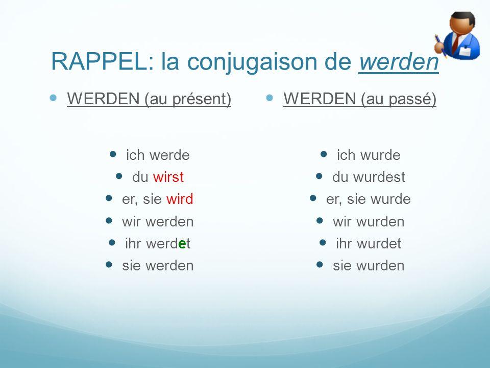 RAPPEL: la conjugaison de werden WERDEN (au présent) ich werde du wirst er, sie wird wir werden ihr werdet sie werden WERDEN (au passé) ich wurde du wurdest er, sie wurde wir wurden ihr wurdet sie wurden