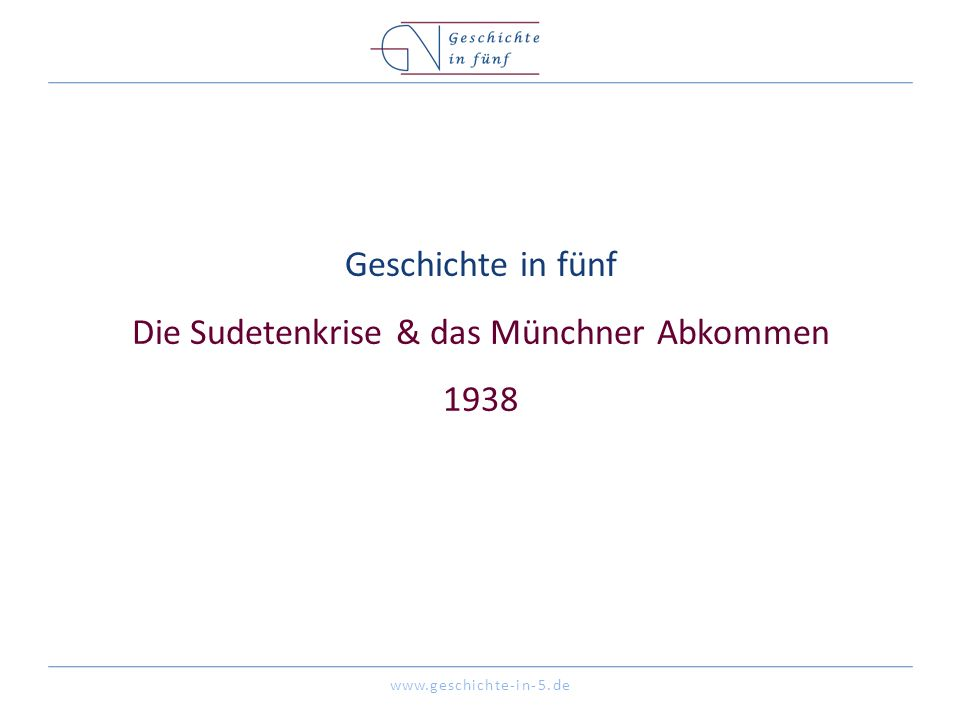 www.geschichte-in-5.de Geschichte in fünf Die Sudetenkrise & das Münchner Abkommen 1938