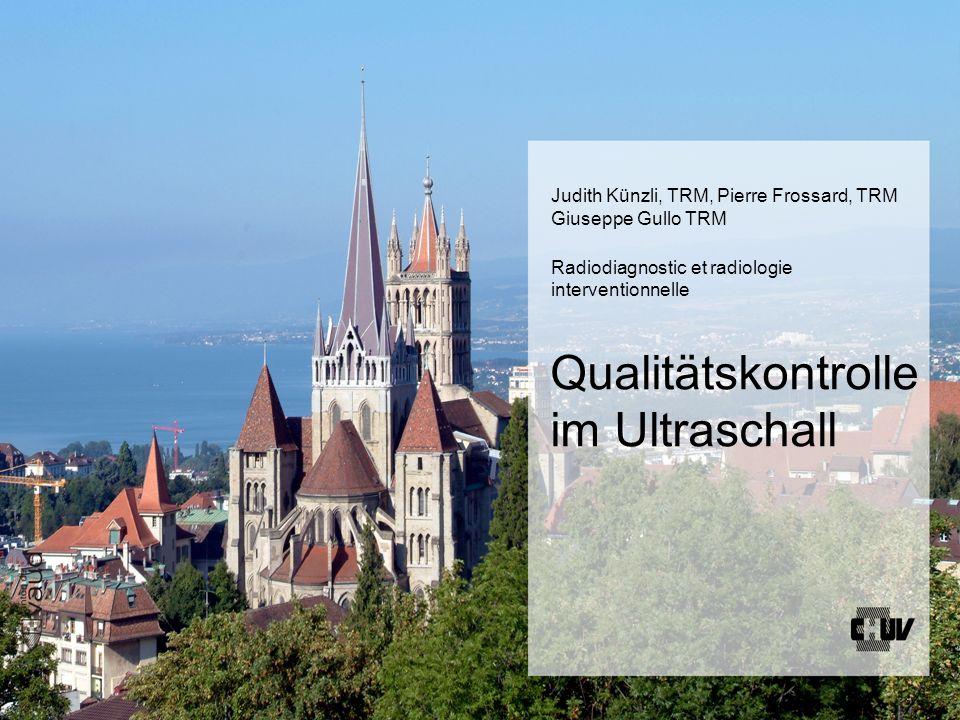 Qualitätskontrolle im Ultraschall Judith Künzli, TRM, Pierre Frossard, TRM Giuseppe Gullo TRM Radiodiagnostic et radiologie interventionnelle
