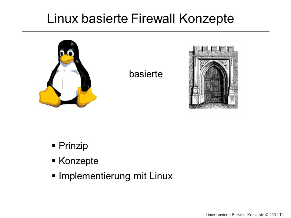 Linux-basierte Firewall Konzepte © 2001 Till Hänisch NAT (Network Address Translation) Router Porttabelle Von: 192.168.1.1:1234 An: 134.60.241.2:80 Von: 192.168.1.2:2345 An: 194.44.33.99:21 Von: 192.168.1.2:3456 An: 212.185.126.222:80 Von: 192.168.1.3:4567 An: 222.33.44.1:80 Von: 192.168.1.4:5678 An: 134.60.241.2:32 Von: 192.168.1.5:6789 An: 134.60.241.2:80 Von: 134.60.241.2:80 An: 194.12.34.56:50000 Von: 194.44.33.99:21 An: 194.12.34.56:50001 Von: 212.185.126.222:80 An: 194.12.34.56:50002 Von: 222.33.44.1:80 An: 194.12.34.56:50003 Von: 134.60.241.2:32 An: 194.12.34.56:50004 Von: 134.60.241.2:80 An: 194.12.34.56:50005 50005: 192.168.1.5:6789 50004: 192.168.1.4:5678 50003: 192.168.1.3:4567 50002: 192.168.1.2:3456 50001: 192.168.1.2:2345 50000: 192.168.1.1:1234
