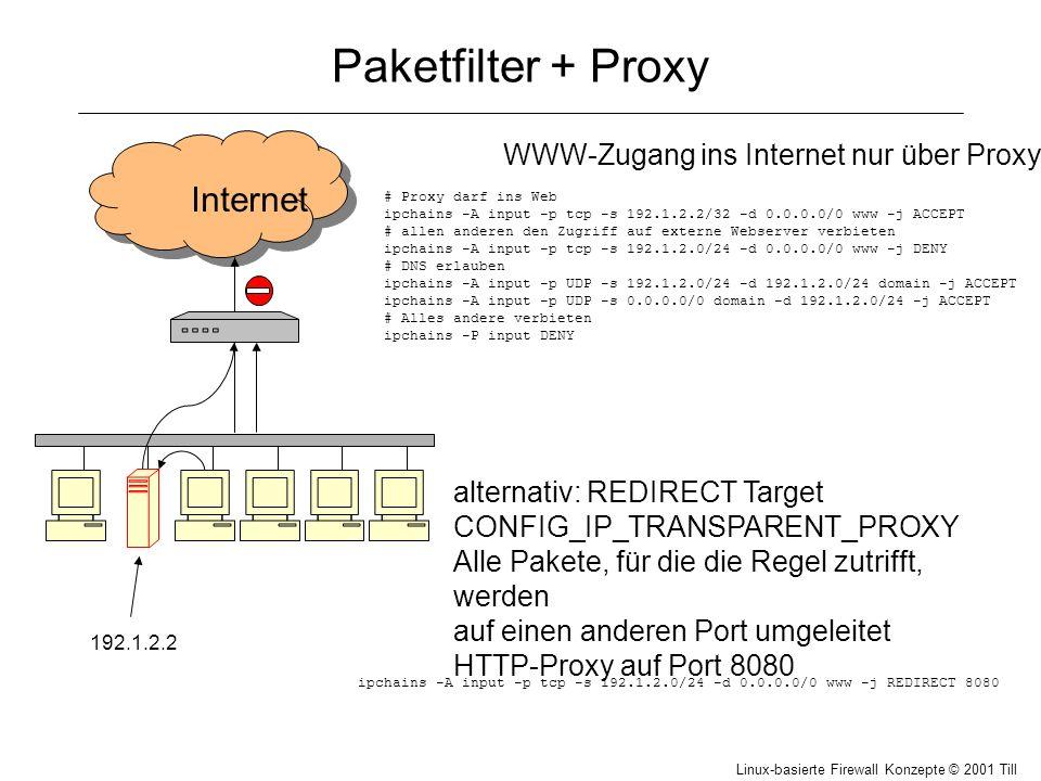 Linux-basierte Firewall Konzepte © 2001 Till Hänisch Paketfilter + Proxy Internet 192.1.2.2 WWW-Zugang ins Internet nur über Proxy: # Proxy darf ins Web ipchains -A input -p tcp -s 192.1.2.2/32 -d 0.0.0.0/0 www -j ACCEPT # allen anderen den Zugriff auf externe Webserver verbieten ipchains -A input -p tcp -s 192.1.2.0/24 -d 0.0.0.0/0 www -j DENY # DNS erlauben ipchains -A input -p UDP -s 192.1.2.0/24 -d 192.1.2.0/24 domain -j ACCEPT ipchains -A input -p UDP -s 0.0.0.0/0 domain -d 192.1.2.0/24 -j ACCEPT # Alles andere verbieten ipchains -P input DENY alternativ: REDIRECT Target CONFIG_IP_TRANSPARENT_PROXY Alle Pakete, für die die Regel zutrifft, werden auf einen anderen Port umgeleitet HTTP-Proxy auf Port 8080 ipchains -A input -p tcp -s 192.1.2.0/24 -d 0.0.0.0/0 www -j REDIRECT 8080