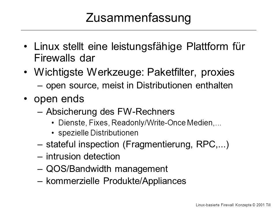 Linux-basierte Firewall Konzepte © 2001 Till Hänisch Zusammenfassung Linux stellt eine leistungsfähige Plattform für Firewalls dar Wichtigste Werkzeuge: Paketfilter, proxies –open source, meist in Distributionen enthalten open ends –Absicherung des FW-Rechners Dienste, Fixes, Readonly/Write-Once Medien,...