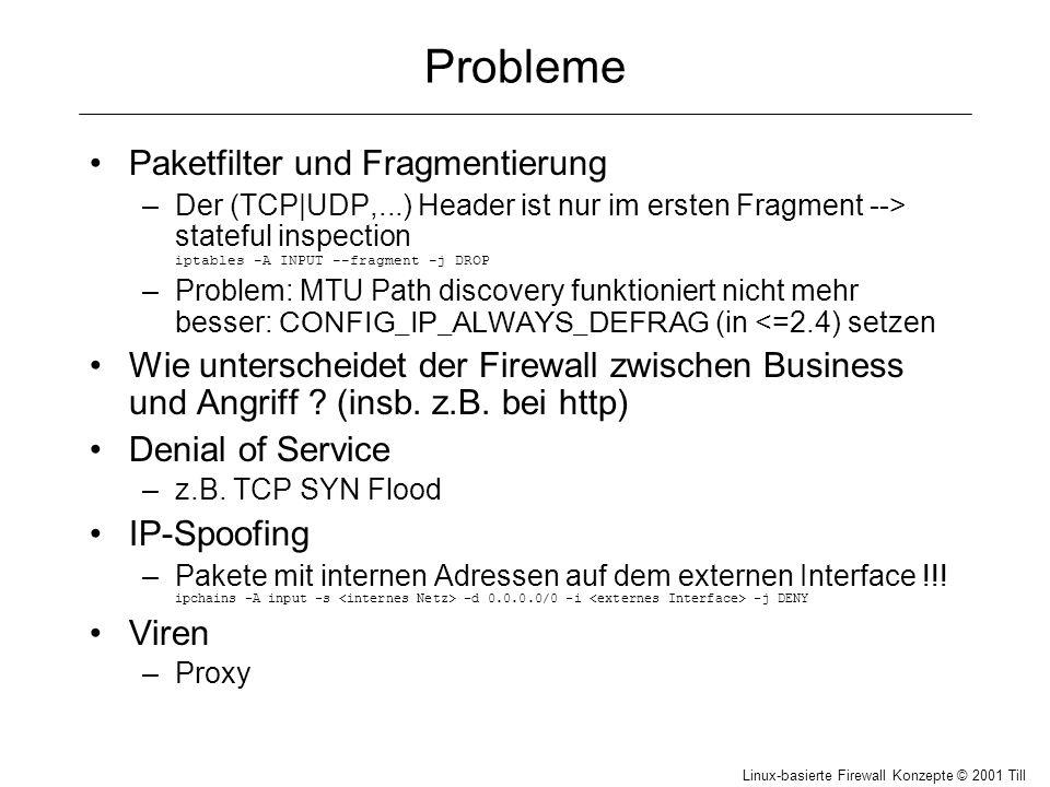 Linux-basierte Firewall Konzepte © 2001 Till Hänisch Probleme Paketfilter und Fragmentierung –Der (TCP|UDP,...) Header ist nur im ersten Fragment --> stateful inspection iptables -A INPUT --fragment -j DROP –Problem: MTU Path discovery funktioniert nicht mehr besser: CONFIG_IP_ALWAYS_DEFRAG (in <=2.4) setzen Wie unterscheidet der Firewall zwischen Business und Angriff .