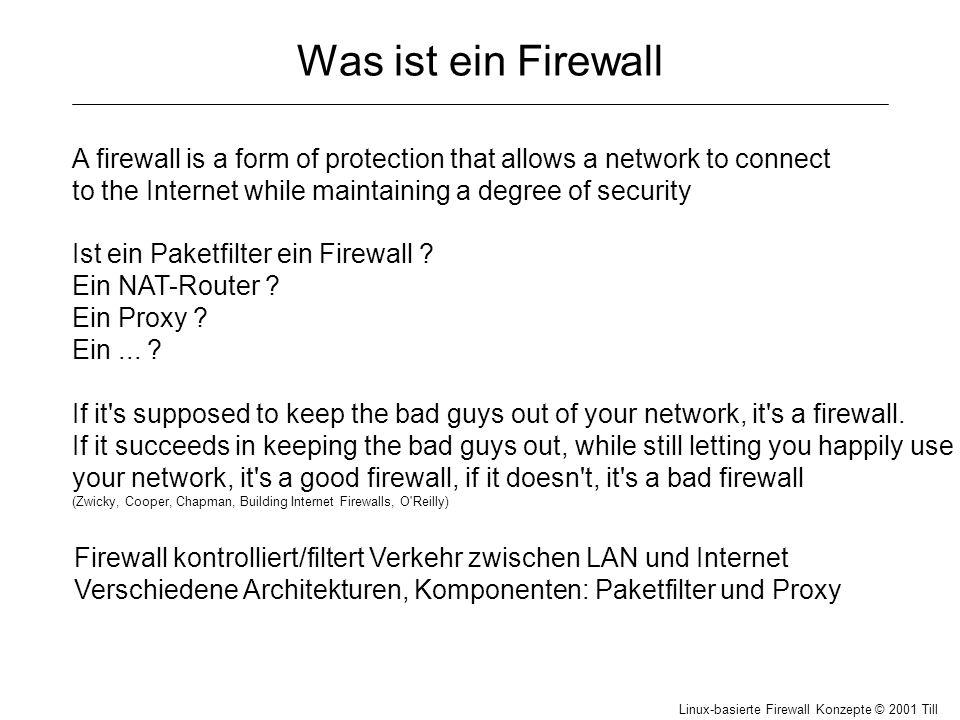 Linux-basierte Firewall Konzepte © 2001 Till Hänisch Paketfilter unter Linux Vorprüfunginput chaindemasquerade routing Prüfung forward chain Regellisten heißen chain (Kette von Regeln) DENYDENY/ REJECT ACCEPT/ REDIRECT output chain ACCEPT DENY/ REJECT lokal In jeder chain können Regeln definiert werden Häufig genügt eine (z.B.