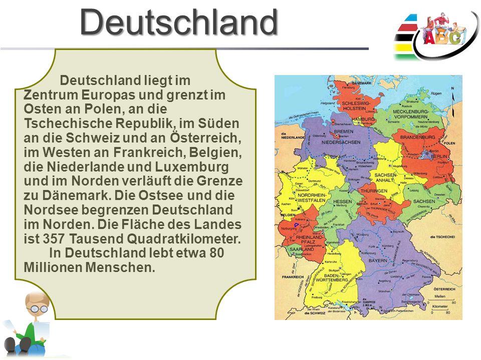 Deutschland Deutschland liegt im Zentrum Europas und grenzt im Osten an Polen, an die Tschechische Republik, im Süden an die Schweiz und an Österreich, im Westen an Frankreich, Belgien, die Niederlande und Luxemburg und im Norden verläuft die Grenze zu Dänemark.