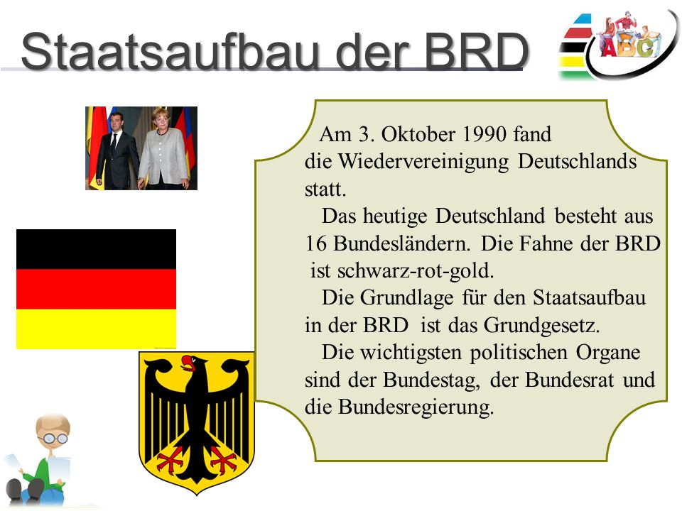 Staatsaufbau der BRD Staatsaufbau der BRD Am 3. Oktober 1990 fand die Wiedervereinigung Deutschlands statt. Das heutige Deutschland besteht aus 16 Bun
