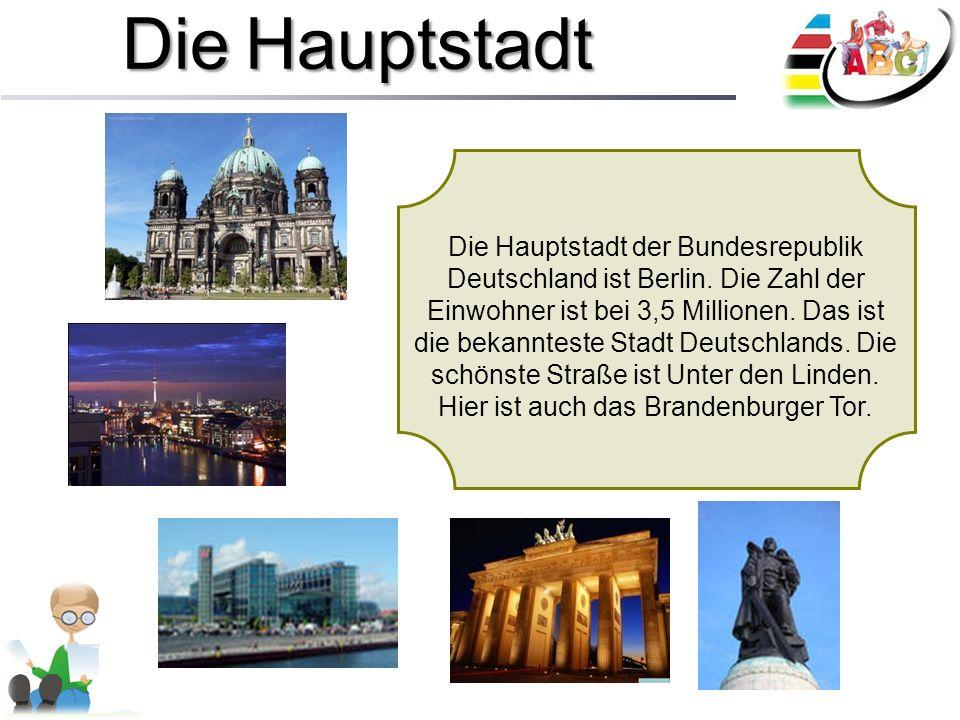 Die Hauptstadt Die Hauptstadt der Bundesrepublik Deutschland ist Berlin. Die Zahl der Einwohner ist bei 3,5 Millionen. Das ist die bekannteste Stadt D