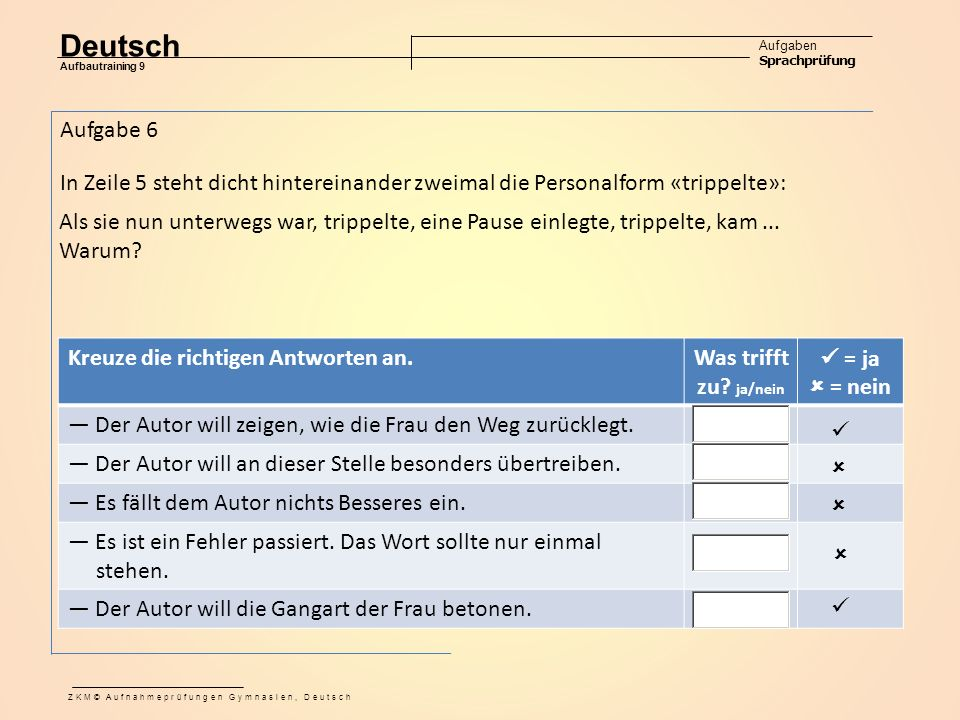 Deutsch Aufgaben Sprachprüfung Aufbautraining 9 ZKM© Aufnahmeprüfungen Gymnasien, Deutsch Aufgabe 6 In Zeile 5 steht dicht hintereinander zweimal die Personalform «trippelte»: Als sie nun unterwegs war, trippelte, eine Pause einlegte, trippelte, kam...