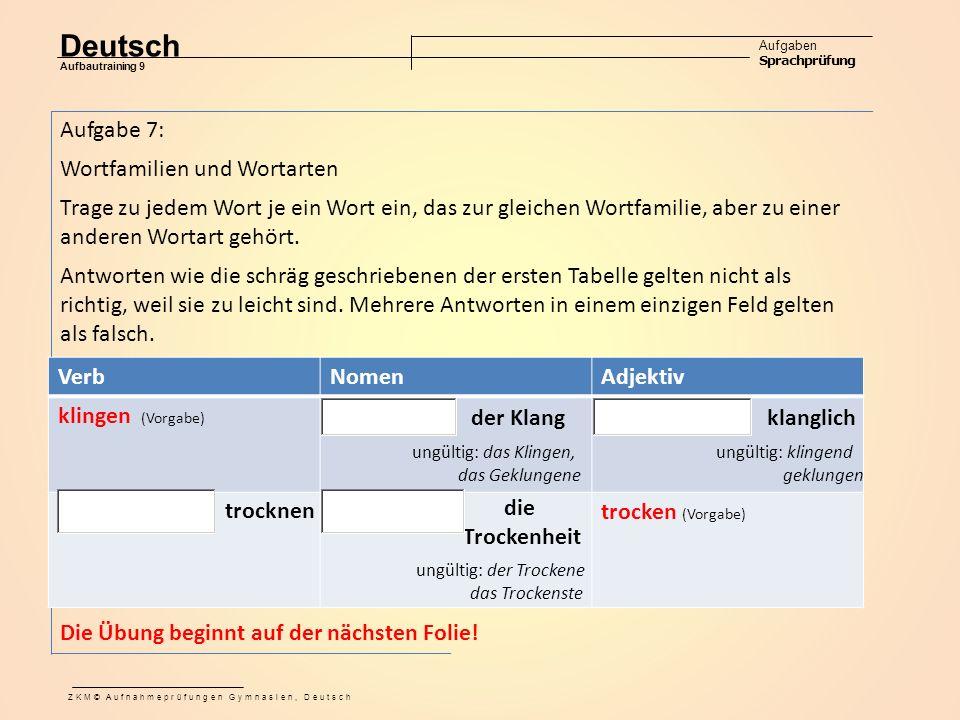 Deutsch Aufgaben Sprachprüfung Aufbautraining 9 ZKM© Aufnahmeprüfungen Gymnasien, Deutsch Aufgabe 7: Wortfamilien und Wortarten Trage zu jedem Wort je ein Wort ein, das zur gleichen Wortfamilie, aber zu einer anderen Wortart gehört.