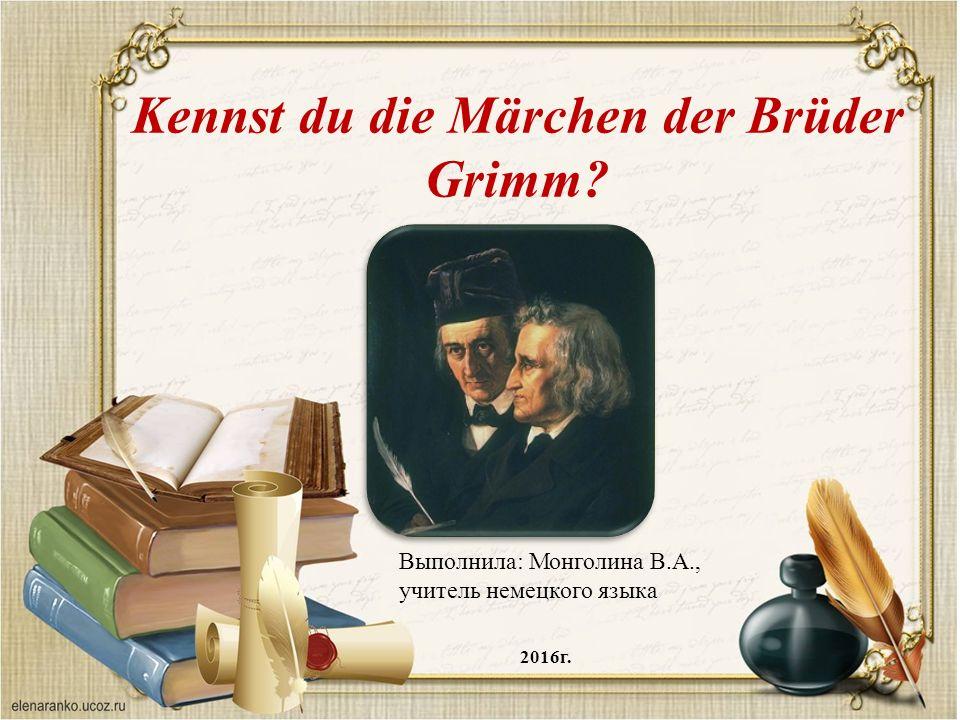 Kennst du die Märchen der Brüder Grimm Выполнила: Монголина В.А., учитель немецкого языка 2016г.