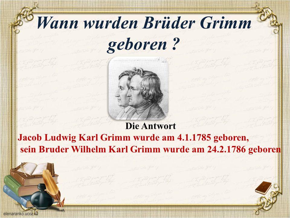 Wann wurden Brüder Grimm geboren .