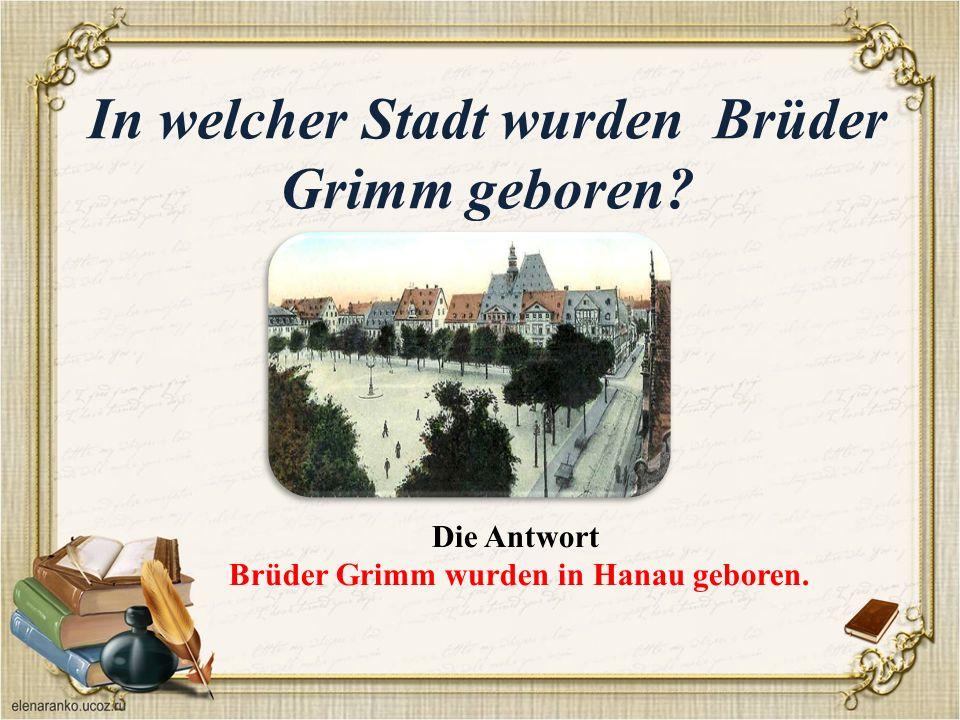 In welcher Stadt wurden Brüder Grimm geboren Die Antwort Brüder Grimm wurden in Hanau geboren.