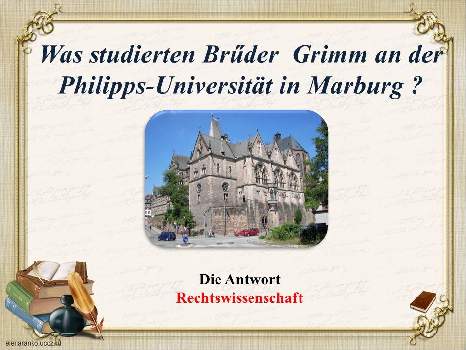 Was studierten Brűder Grimm an der Philipps-Universität in Marburg ? Die Antwort Rechtswissenschaft