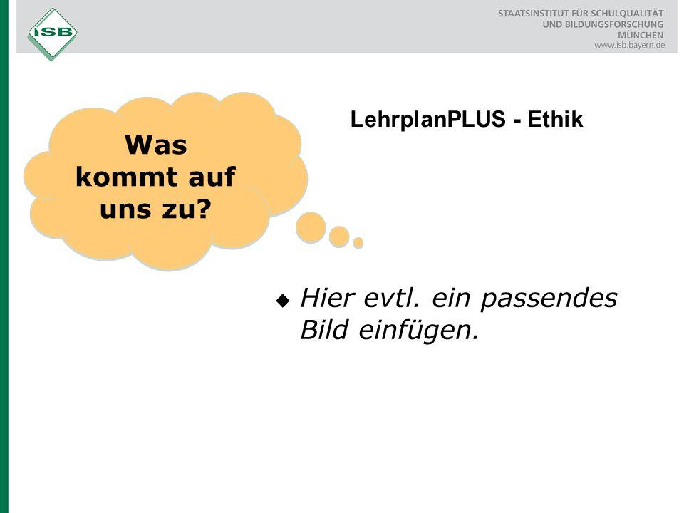 Was kommt auf uns zu? LehrplanPLUS - Ethik  Hier evtl. ein passendes Bild einfügen.
