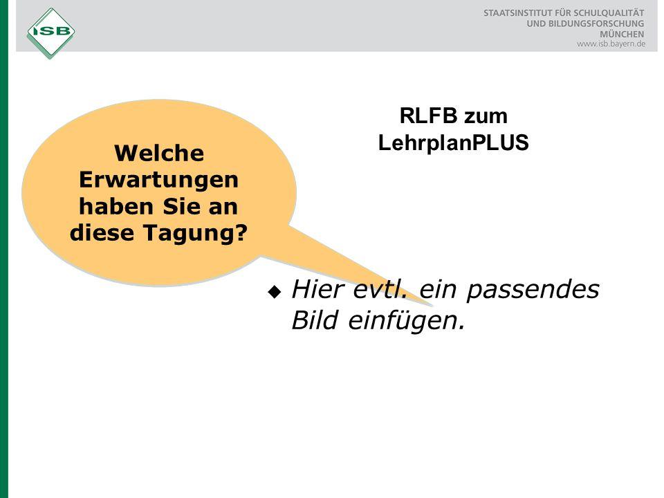 Welche Erwartungen haben Sie an diese Tagung. RLFB zum LehrplanPLUS  Hier evtl.