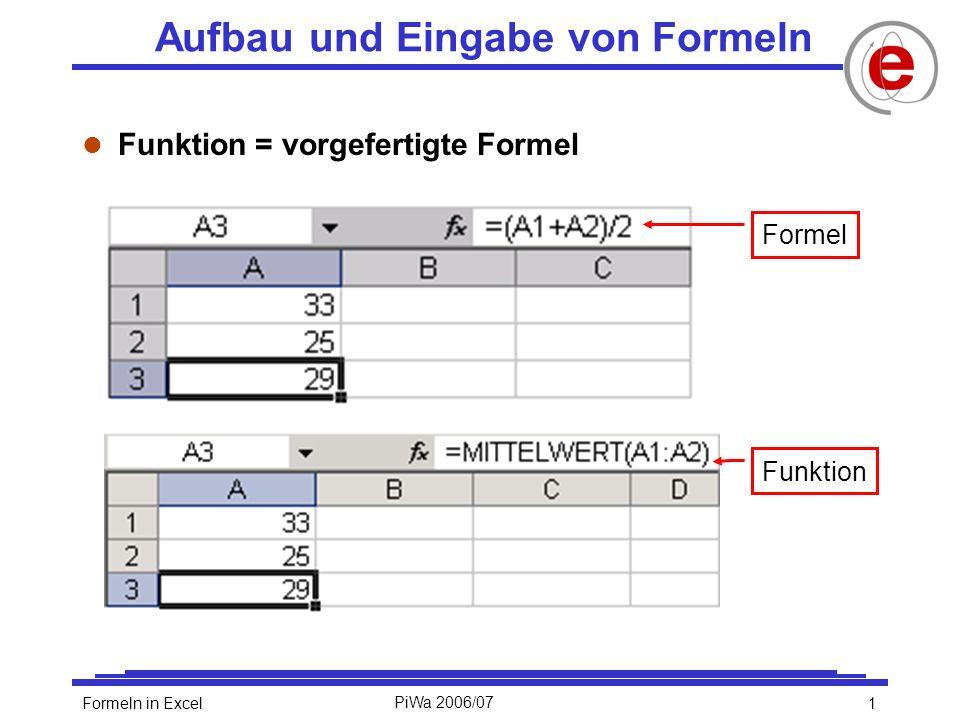 1Formeln in ExcelPiWa 2006/07 Aufbau und Eingabe von Formeln l Funktion = vorgefertigte Formel Formel Funktion