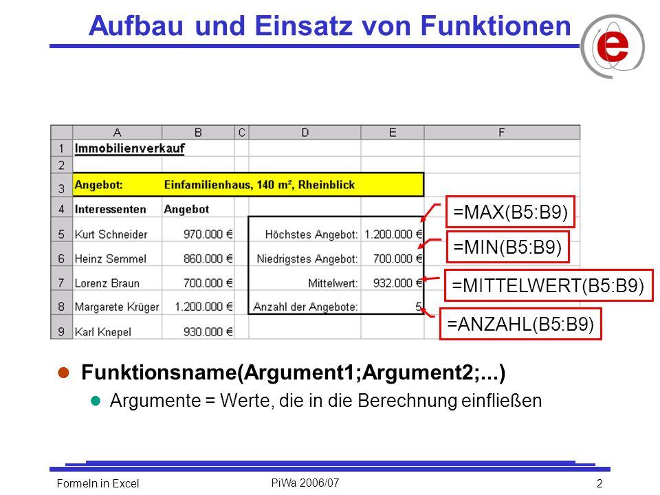 2Formeln in ExcelPiWa 2006/07 l Funktionsname(Argument1;Argument2;...) l Argumente = Werte, die in die Berechnung einfließen Aufbau und Einsatz von Funktionen =MAX(B5:B9) =MIN(B5:B9) =MITTELWERT(B5:B9) =ANZAHL(B5:B9)