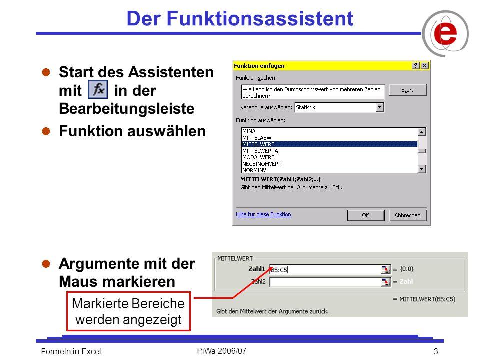3Formeln in ExcelPiWa 2006/07 Der Funktionsassistent l Start des Assistenten mit in der Bearbeitungsleiste l Funktion auswählen l Argumente mit der Maus markieren Markierte Bereiche werden angezeigt