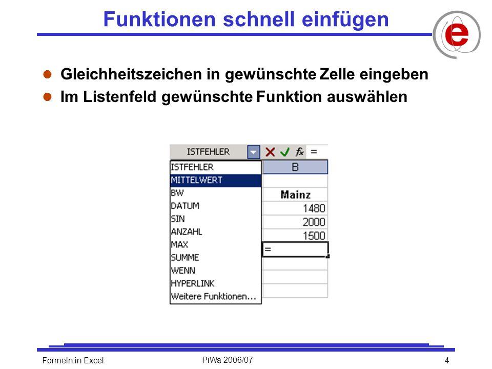 5Formeln in ExcelPiWa 2006/07 Auswahl einfacher Funktionen l Summe l Mittelwert/Durchschnitt l Kleinster Wert l Größter Wert l Anzahl der Zellen im Bereich, die Zahlen enthalten l Anzahl der Zellen in einem Bereich, die nicht leer sind l Runden (auf oder ab) l Kürzen (Abschneiden) l SUMME(Bereich) l MITTELWERT(Bereich) l MIN(Bereich) l MAX(Bereich) l ANZAHL(Bereich) l ANZAHL2(Bereich) l RUNDEN(Zahl;Anzahl_Stellen) l KÜRZEN(Zahl;Anzahl_Stellen)