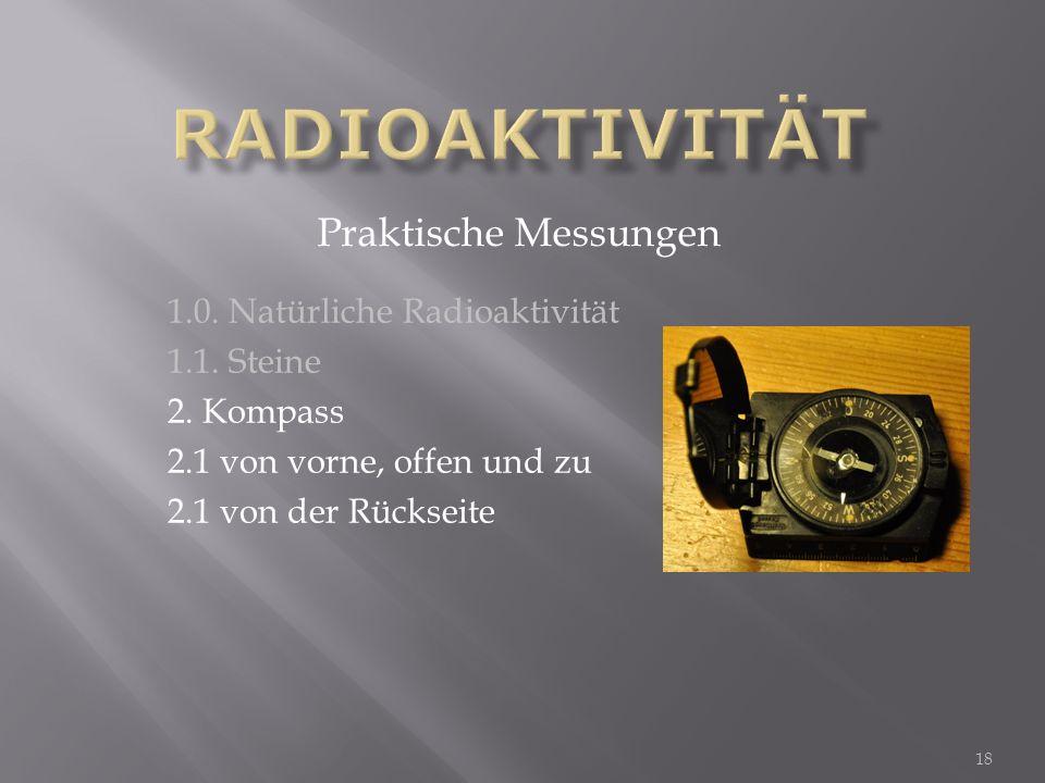 1.0. Natürliche Radioaktivität 1.1. Steine 2. Kompass 2.1 von vorne, offen und zu 2.1 von der Rückseite Praktische Messungen 18