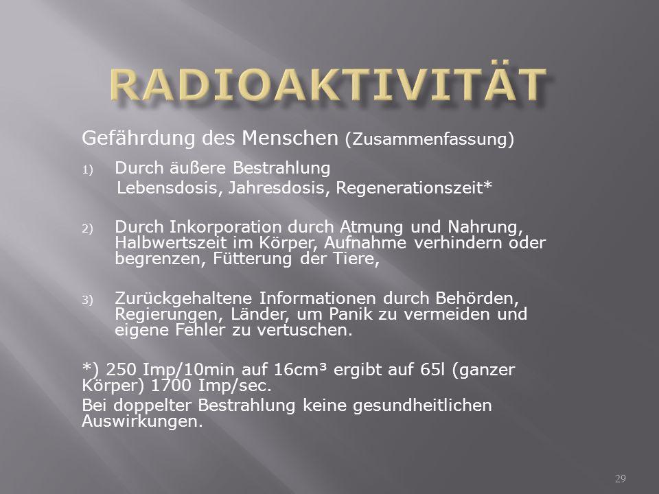 Gefährdung des Menschen (Zusammenfassung) 1) Durch äußere Bestrahlung Lebensdosis, Jahresdosis, Regenerationszeit* 2) Durch Inkorporation durch Atmung