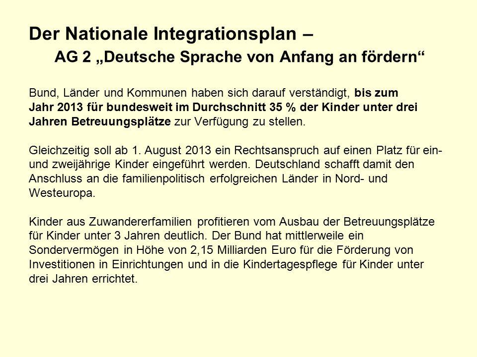 """Der Nationale Integrationsplan – AG 2 """"Deutsche Sprache von Anfang an fördern Bund, Länder und Kommunen haben sich darauf verständigt, bis zum Jahr 2013 für bundesweit im Durchschnitt 35 % der Kinder unter drei Jahren Betreuungsplätze zur Verfügung zu stellen."""