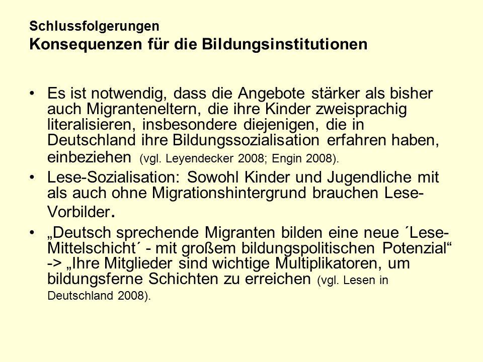 Schlussfolgerungen Konsequenzen für die Bildungsinstitutionen Es ist notwendig, dass die Angebote stärker als bisher auch Migranteneltern, die ihre Kinder zweisprachig literalisieren, insbesondere diejenigen, die in Deutschland ihre Bildungssozialisation erfahren haben, einbeziehen (vgl.