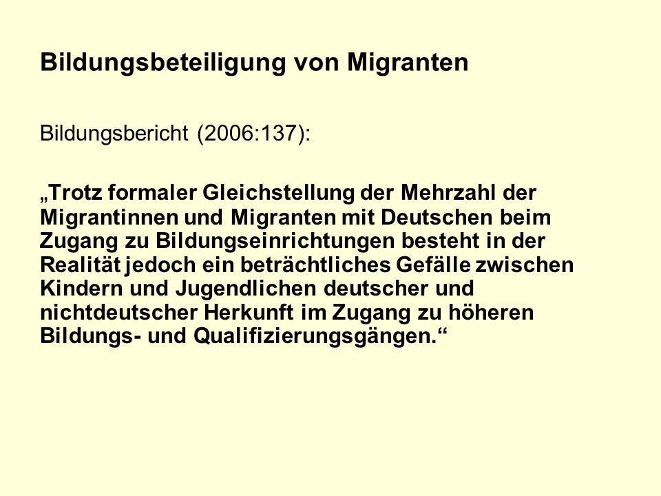 """Bildungsbeteiligung von Migranten Bildungsbericht (2006:137): """" Trotz formaler Gleichstellung der Mehrzahl der Migrantinnen und Migranten mit Deutschen beim Zugang zu Bildungseinrichtungen besteht in der Realität jedoch ein beträchtliches Gefälle zwischen Kindern und Jugendlichen deutscher und nichtdeutscher Herkunft im Zugang zu höheren Bildungs- und Qualifizierungsgängen."""