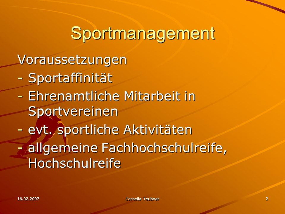16.02.2007 Cornelia Teubner 2 Sportmanagement Voraussetzungen -Sportaffinität -Ehrenamtliche Mitarbeit in Sportvereinen -evt. sportliche Aktivitäten -
