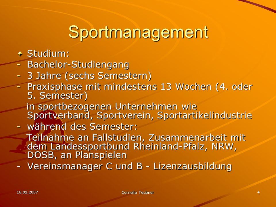 16.02.2007 Cornelia Teubner 4 Sportmanagement Studium: -Bachelor-Studiengang -3 Jahre (sechs Semestern) -Praxisphase mit mindestens 13 Wochen (4. oder