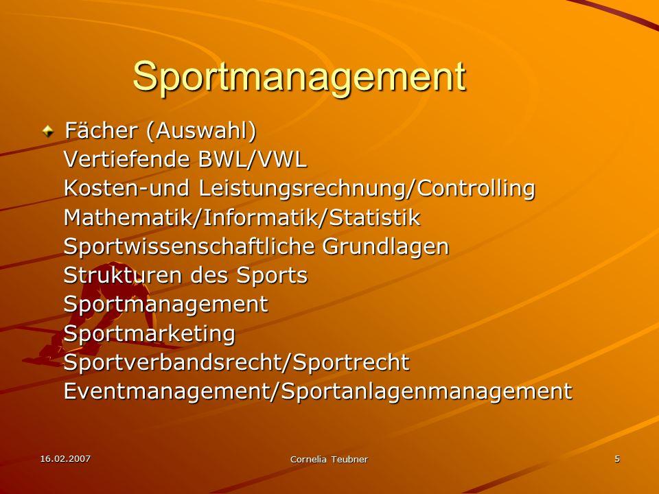16.02.2007 Cornelia Teubner 5 Sportmanagement Fächer (Auswahl) Vertiefende BWL/VWL Vertiefende BWL/VWL Kosten-und Leistungsrechnung/Controlling Kosten