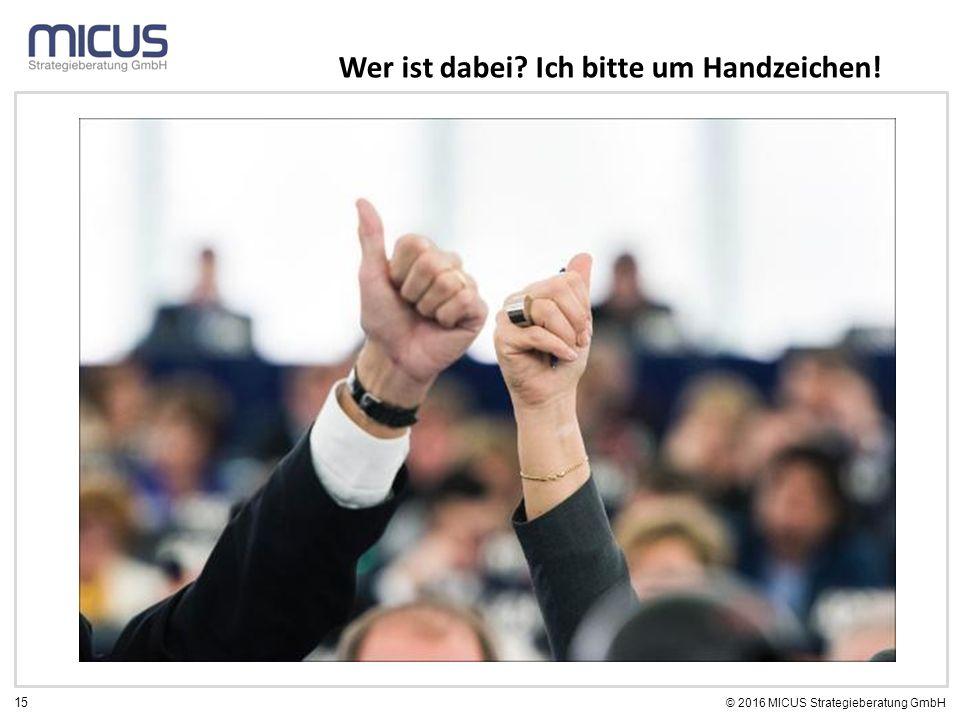 15 © 2016 MICUS Strategieberatung GmbH Wer ist dabei Ich bitte um Handzeichen!