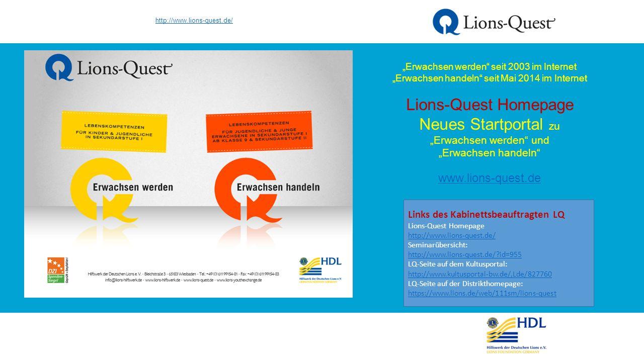 """http://www.kultusportal-bw.de/,Lde/827760 Seit 2012 Lions-Quest seit 2015 neben LQ """"Erwachsen werden auch LQ """"Erwachsen handeln auf dem Server des KM Links des Kabinettsbeauftragten LQ Lions-Quest Homepage http://www.lions-quest.de/ http://www.lions-quest.de/ Seminarübersicht: http://www.lions-quest.de/?id=955 http://www.lions-quest.de/?id=955 LQ-Seite auf dem Kultusportal: http://www.kultusportal-bw.de/,Lde/827760 LQ-Seite auf der Distrikthomepage: https://www.lions.de/web/111sm/lions-quest http://www.kultusportal-bw.de/,Lde/827760 https://www.lions.de/web/111sm/lions-quest"""