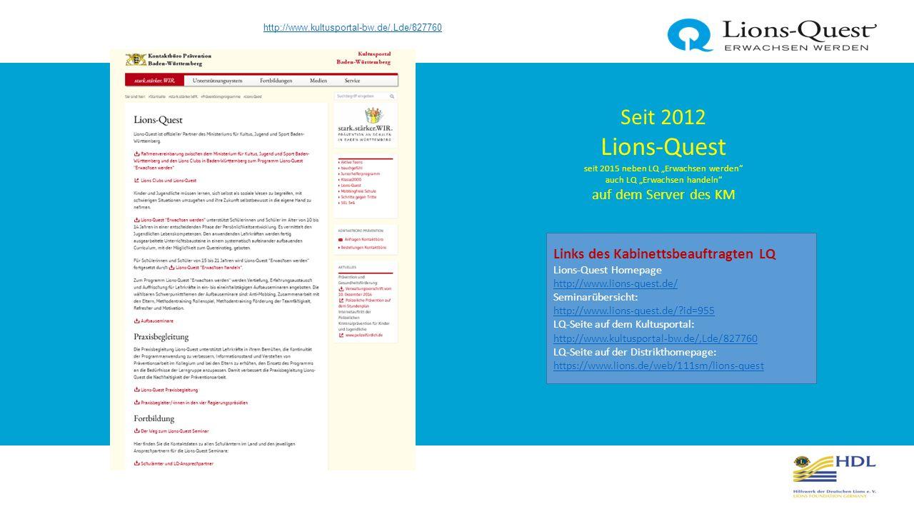 Seit 2016 Lions-Quest Lions-Quest Seite für ganz Baden-Württemberg auf der Distrikthomepage 111-SM Links des Kabinettsbeauftragten LQ Lions-Quest Homepage http://www.lions-quest.de/ http://www.lions-quest.de/ Seminarübersicht: http://www.lions-quest.de/?id=955 http://www.lions-quest.de/?id=955 LQ-Seite auf dem Kultusportal: http://www.kultusportal-bw.de/,Lde/827760 LQ-Seite auf der Distrikthomepage: https://www.lions.de/web/111sm/lions-quest http://www.kultusportal-bw.de/,Lde/827760 https://www.lions.de/web/111sm/lions-quest