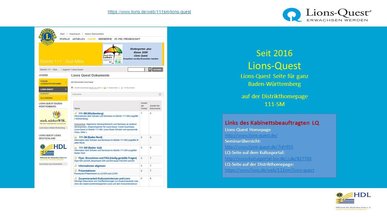 Seit 2016 Lions-Quest Lions-Quest Seite für ganz Baden-Württemberg auf der Distrikthomepage 111-SM Links des Kabinettsbeauftragten LQ Lions-Quest Homepage http://www.lions-quest.de/ http://www.lions-quest.de/ Seminarübersicht: http://www.lions-quest.de/ id=955 http://www.lions-quest.de/ id=955 LQ-Seite auf dem Kultusportal: http://www.kultusportal-bw.de/,Lde/827760 LQ-Seite auf der Distrikthomepage: https://www.lions.de/web/111sm/lions-quest http://www.kultusportal-bw.de/,Lde/827760 https://www.lions.de/web/111sm/lions-quest