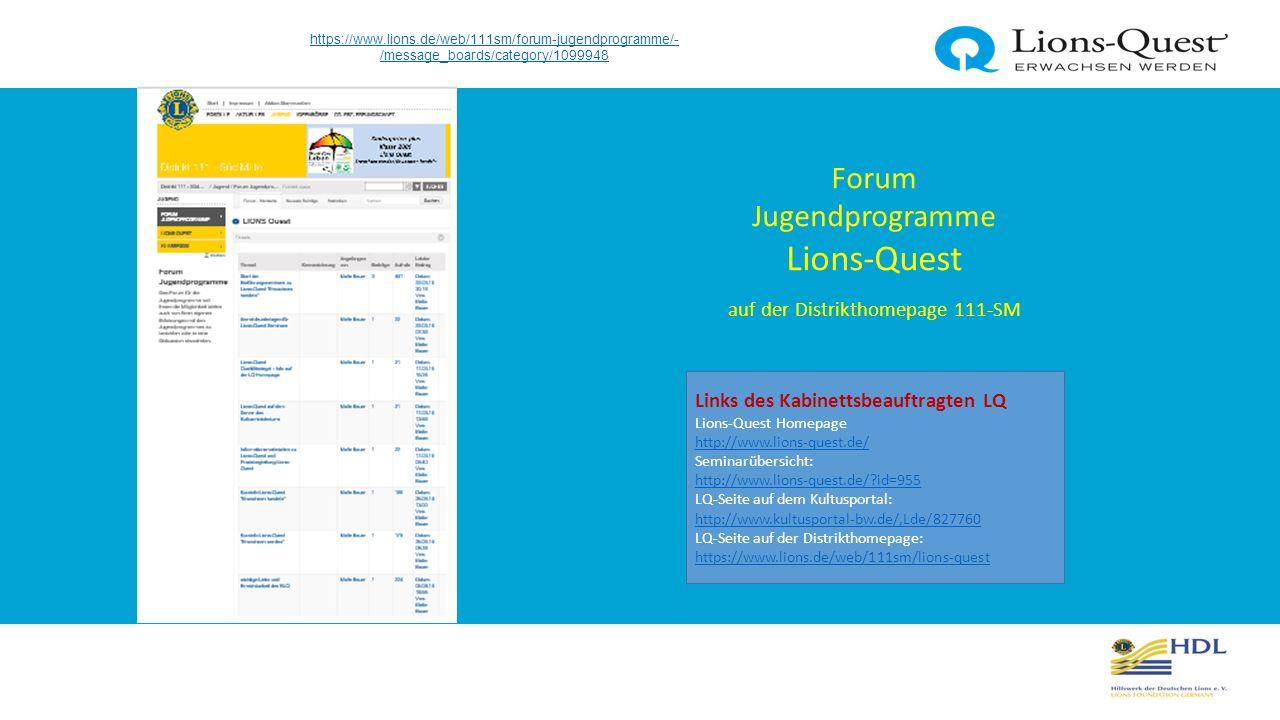 https://www.lions.de/web/111sm/forum-jugendprogramme/- /message_boards/category/1099948 Forum Jugendprogramme Lions-Quest auf der Distrikthomepage 111-SM Links des Kabinettsbeauftragten LQ Lions-Quest Homepage http://www.lions-quest.de/ http://www.lions-quest.de/ Seminarübersicht: http://www.lions-quest.de/ id=955 http://www.lions-quest.de/ id=955 LQ-Seite auf dem Kultusportal: http://www.kultusportal-bw.de/,Lde/827760 LQ-Seite auf der Distrikthomepage: https://www.lions.de/web/111sm/lions-quest http://www.kultusportal-bw.de/,Lde/827760 https://www.lions.de/web/111sm/lions-quest