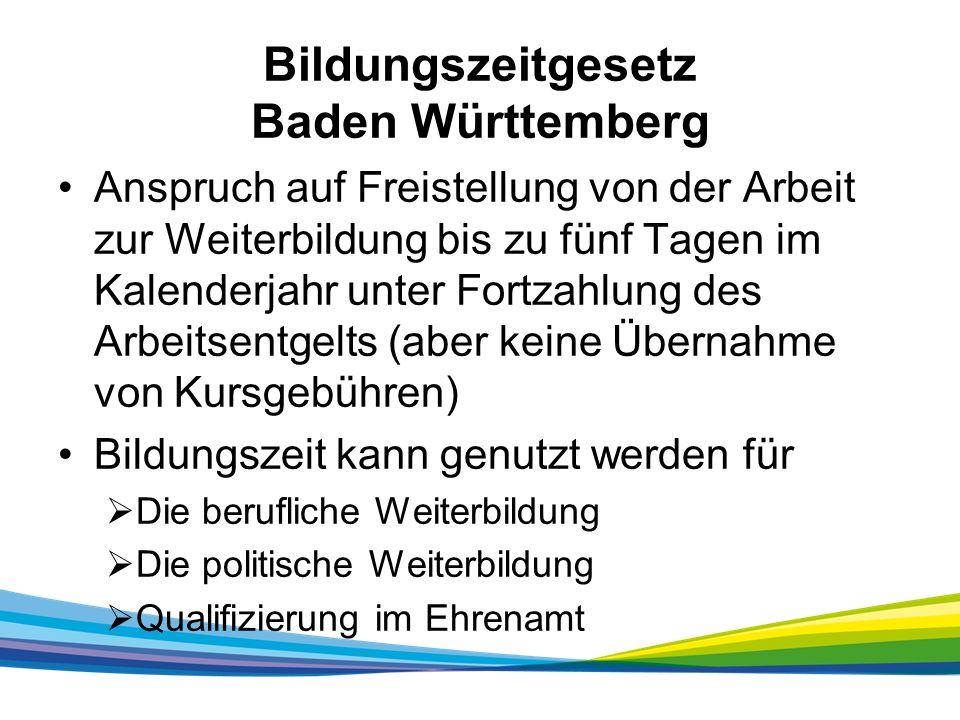 Bildungszeitgesetz Baden Württemberg Anspruch auf Freistellung von der Arbeit zur Weiterbildung bis zu fünf Tagen im Kalenderjahr unter Fortzahlung des Arbeitsentgelts (aber keine Übernahme von Kursgebühren) Bildungszeit kann genutzt werden für  Die berufliche Weiterbildung  Die politische Weiterbildung  Qualifizierung im Ehrenamt