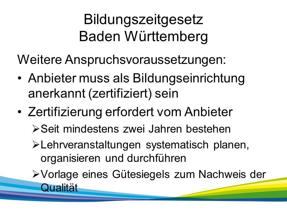 Bildungszeitgesetz Baden Württemberg Weitere Anspruchsvoraussetzungen: Anbieter muss als Bildungseinrichtung anerkannt (zertifiziert) sein Zertifizierung erfordert vom Anbieter  Seit mindestens zwei Jahren bestehen  Lehrveranstaltungen systematisch planen, organisieren und durchführen  Vorlage eines Gütesiegels zum Nachweis der Qualität