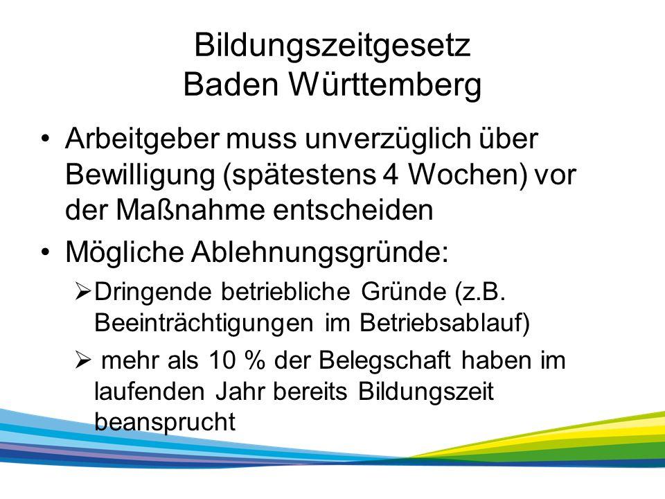 Bildungszeitgesetz Baden Württemberg Arbeitgeber muss unverzüglich über Bewilligung (spätestens 4 Wochen) vor der Maßnahme entscheiden Mögliche Ablehnungsgründe:  Dringende betriebliche Gründe (z.B.