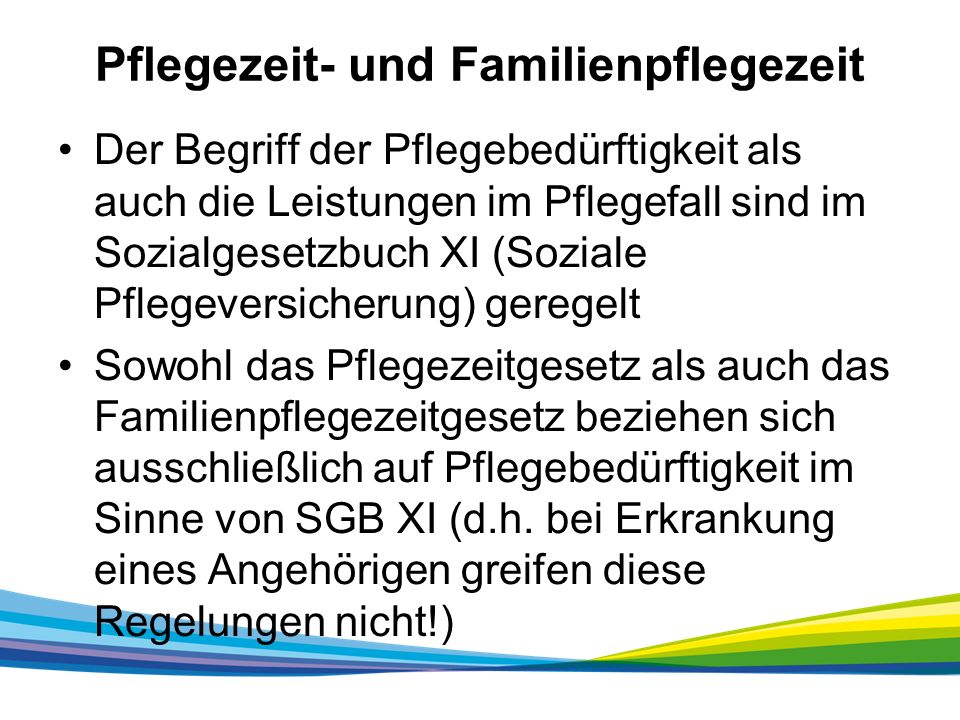 Pflegezeit- und Familienpflegezeit Der Begriff der Pflegebedürftigkeit als auch die Leistungen im Pflegefall sind im Sozialgesetzbuch XI (Soziale Pflegeversicherung) geregelt Sowohl das Pflegezeitgesetz als auch das Familienpflegezeitgesetz beziehen sich ausschließlich auf Pflegebedürftigkeit im Sinne von SGB XI (d.h.