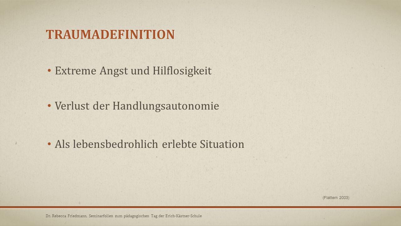 TRAUMADEFINITION (Flattern 2003) Extreme Angst und Hilflosigkeit Verlust der Handlungsautonomie Als lebensbedrohlich erlebte Situation Dr. Rebecca Fri