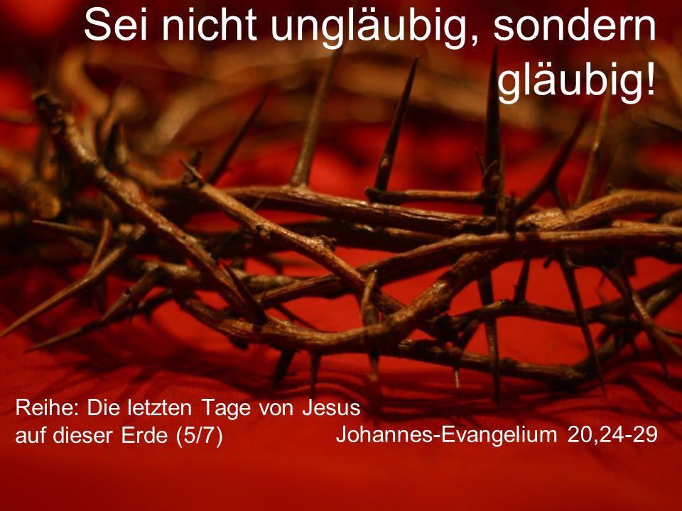 Sei nicht ungläubig, sondern gläubig! Reihe: Die letzten Tage von Jesus auf dieser Erde (5/7) Johannes-Evangelium 20,24-29