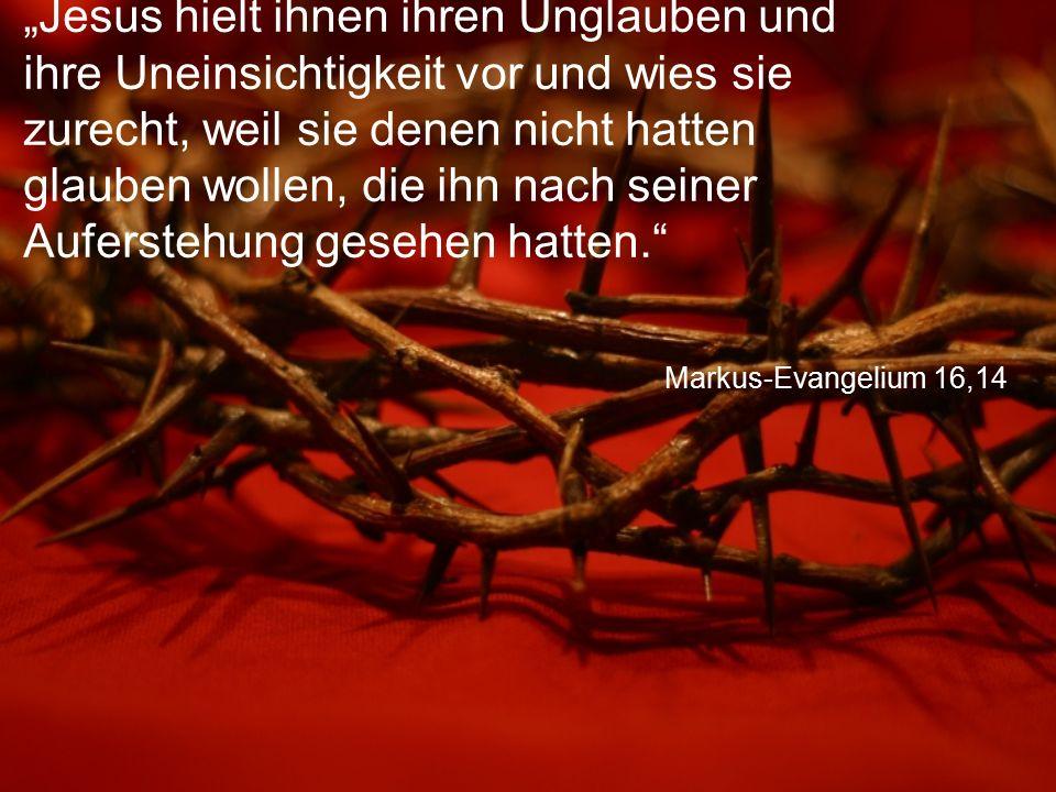 """Markus-Evangelium 16,14 """"Jesus hielt ihnen ihren Unglauben und ihre Uneinsichtigkeit vor und wies sie zurecht, weil sie denen nicht hatten glauben wollen, die ihn nach seiner Auferstehung gesehen hatten."""